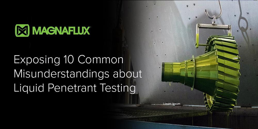 Exposing 10 Common Misunderstandings about Penetrant Testing
